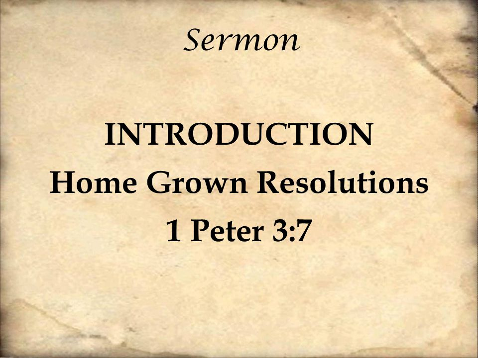 Sermon INTRODUCTION Home Grown Resolutions 1 Peter 3:7