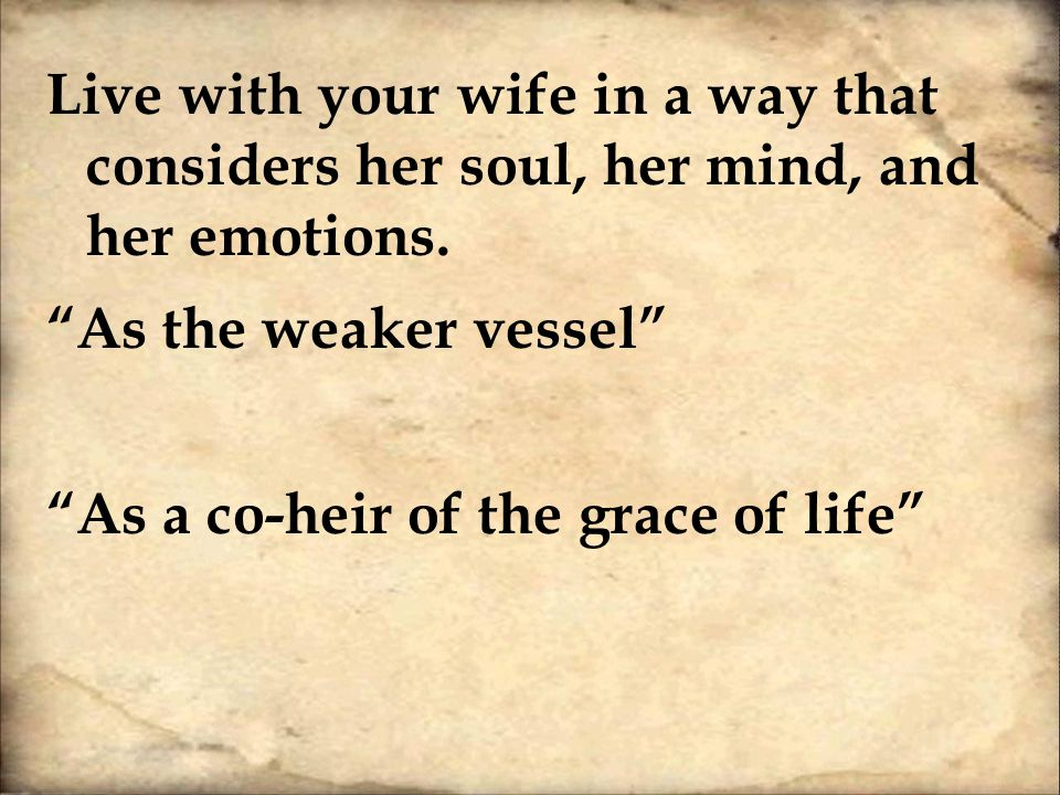 Live with your wife in a way that considers her soul, her mind, and her emotions.