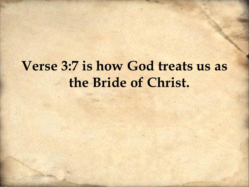Verse 3:7 is how God treats us as the Bride of Christ.