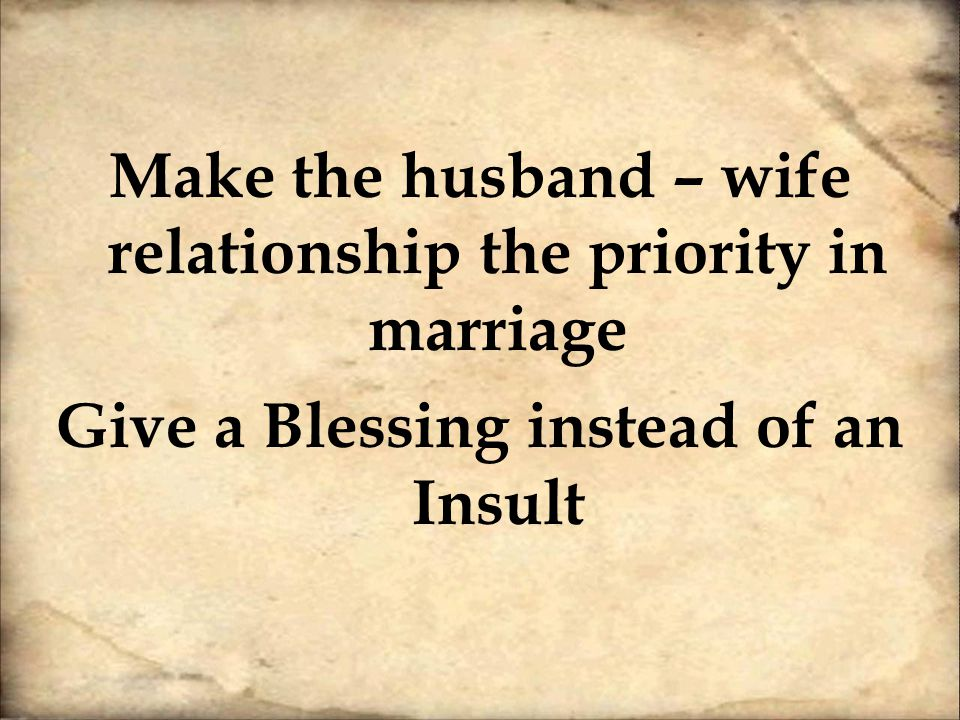 Make the husband – wife relationship the priority in marriage Give a Blessing instead of an Insult