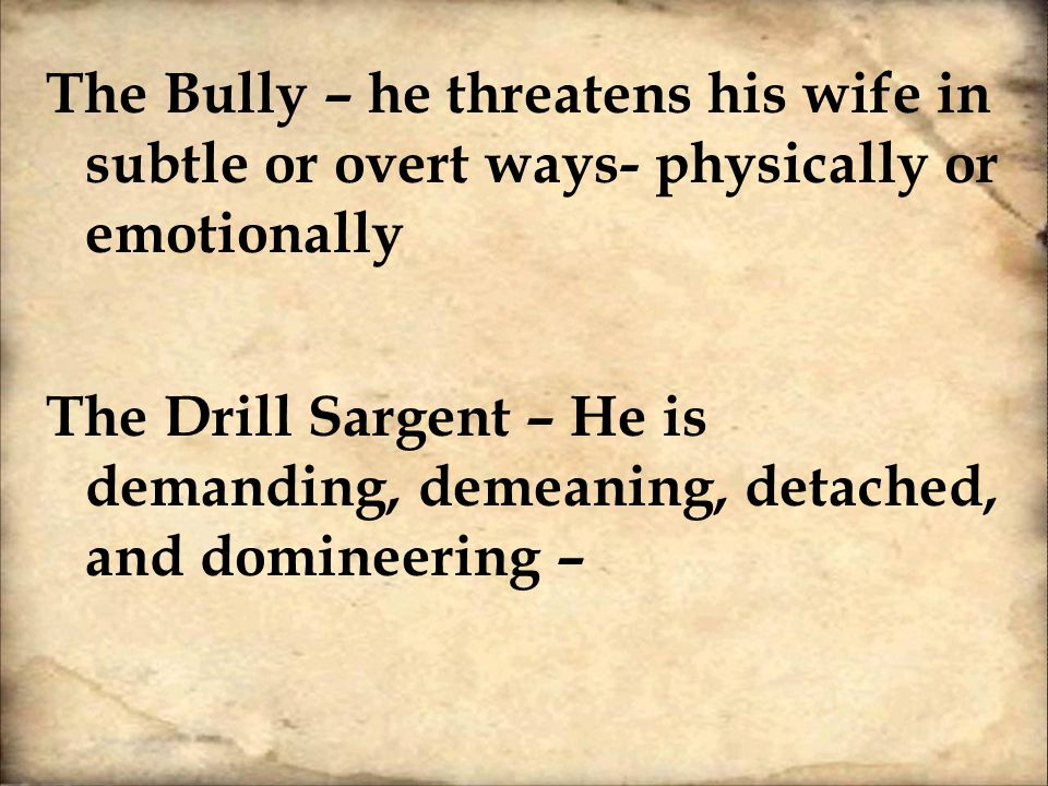 The Bully – he threatens his wife in subtle or overt ways- physically or emotionally The Drill Sargent – He is demanding, demeaning, detached, and domineering –
