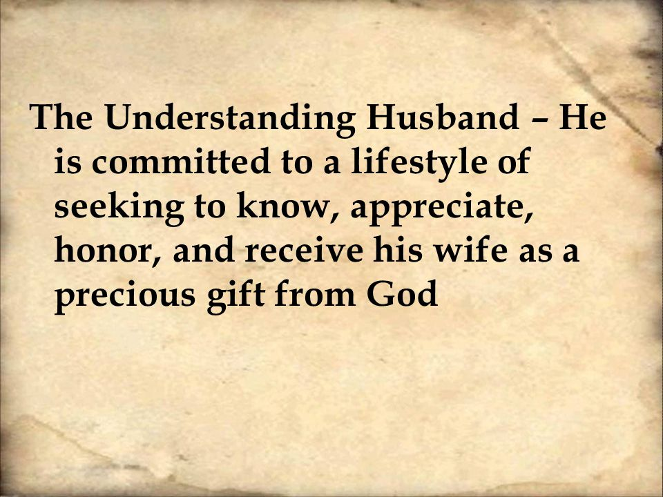 Likewise, husbands, live with your wives in an understanding way, showing honor to the woman as the weaker vessel, since they are heirs with you of the grace of life, so that your prayers may not be hindered.