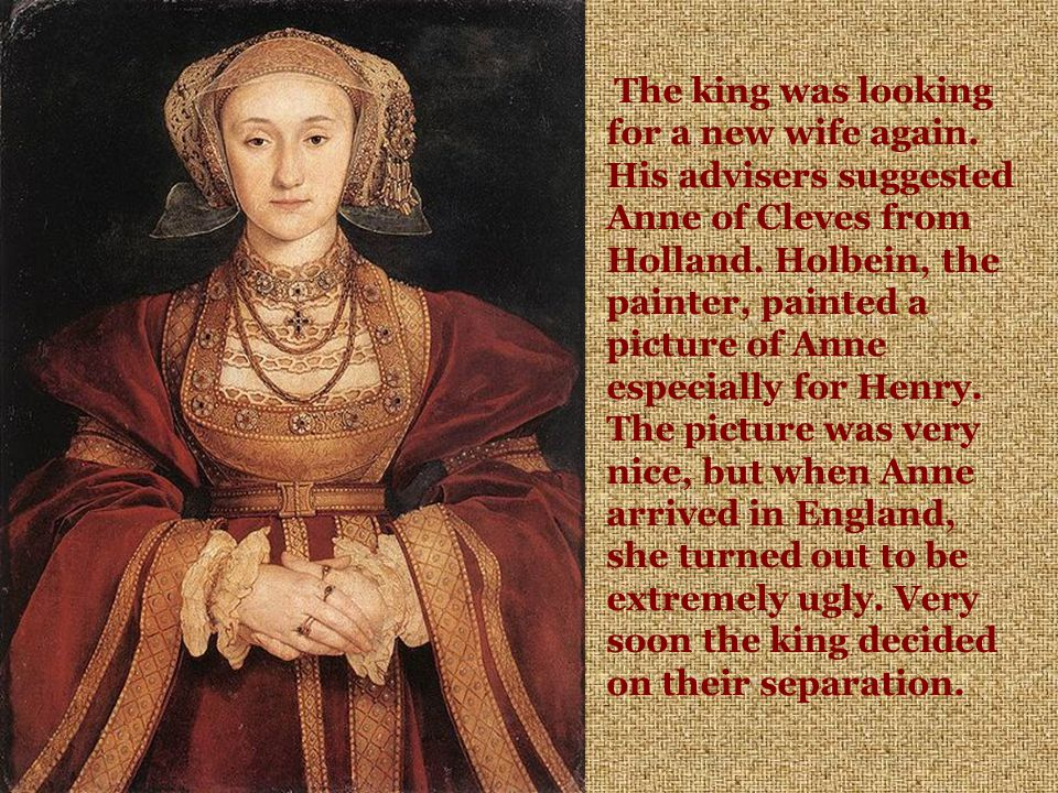 The king was looking for a new wife again. His advisers suggested Anne of Cleves from Holland.