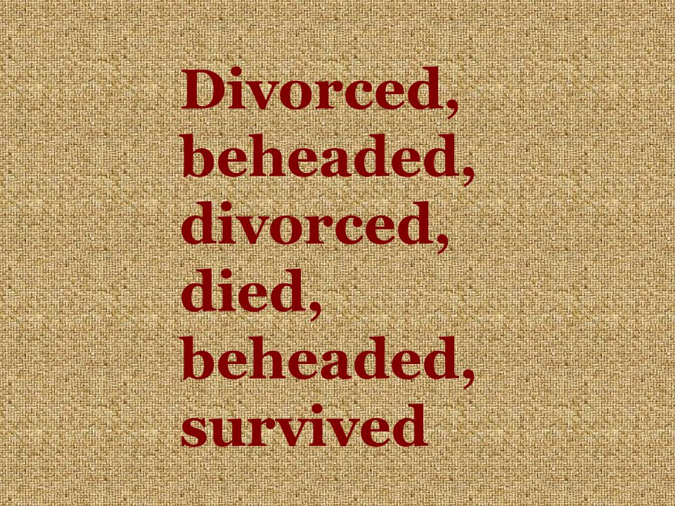 Divorced, beheaded, divorced, died, beheaded, survived