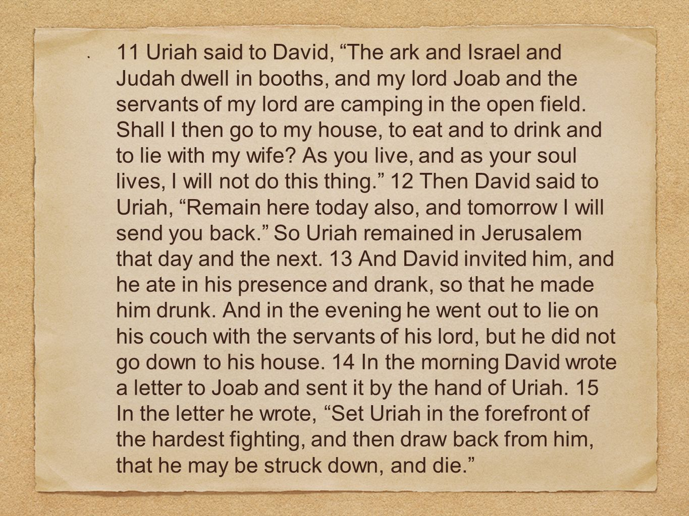 """11 Uriah said to David, """"The ark and Israel and Judah dwell in booths, and my lord Joab and the servants of my lord are camping in the open field. Sha"""