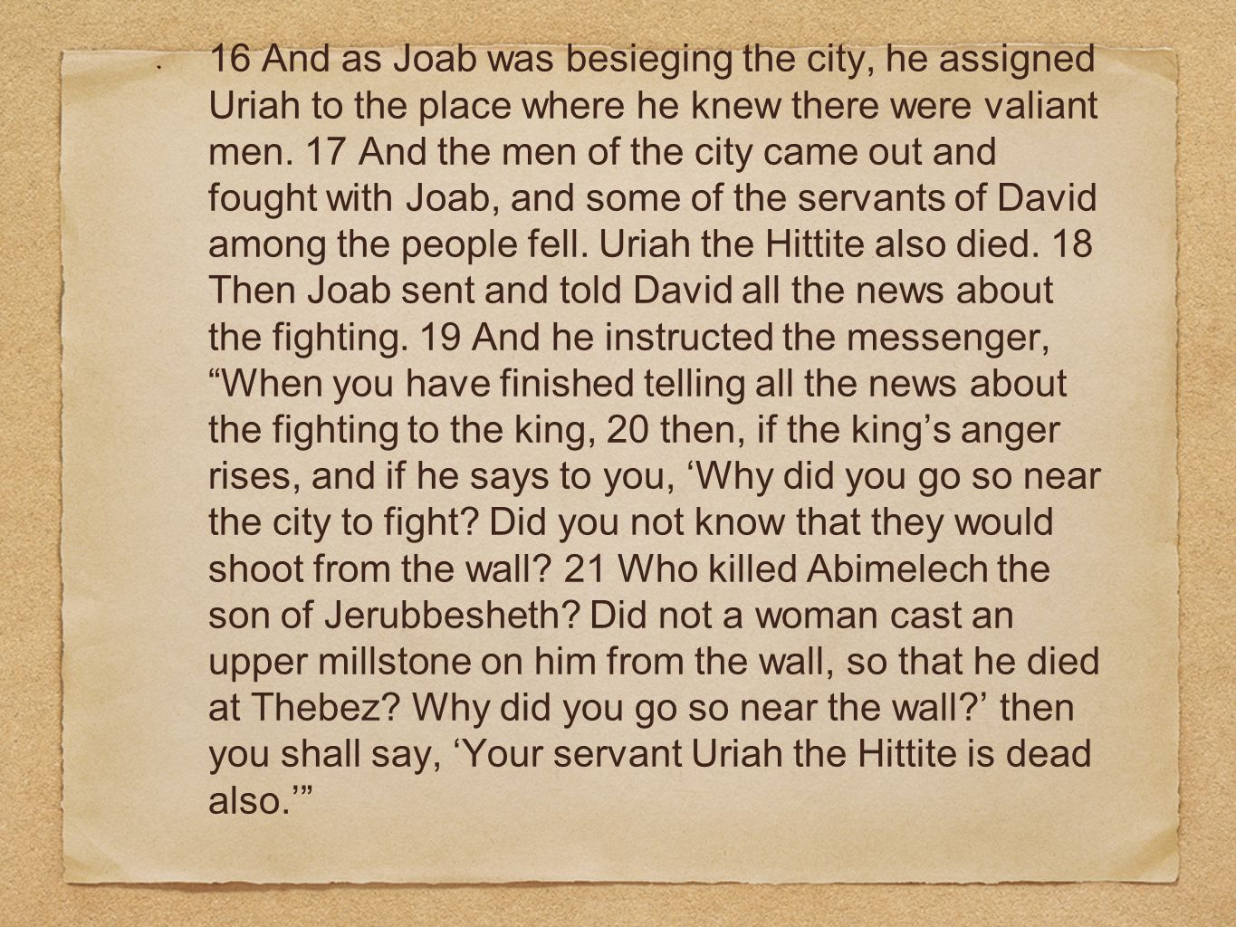 16 And as Joab was besieging the city, he assigned Uriah to the place where he knew there were valiant men. 17 And the men of the city came out and fo