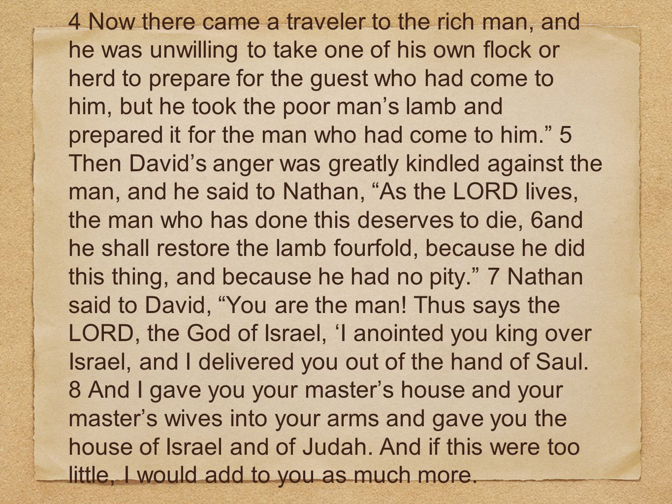 4 Now there came a traveler to the rich man, and he was unwilling to take one of his own flock or herd to prepare for the guest who had come to him, but he took the poor man's lamb and prepared it for the man who had come to him. 5 Then David's anger was greatly kindled against the man, and he said to Nathan, As the LORD lives, the man who has done this deserves to die, 6and he shall restore the lamb fourfold, because he did this thing, and because he had no pity. 7 Nathan said to David, You are the man.