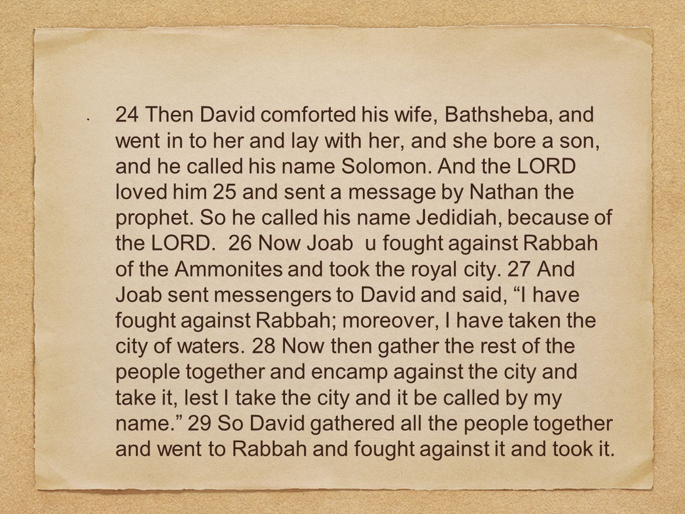 24 Then David comforted his wife, Bathsheba, and went in to her and lay with her, and she bore a son, and he called his name Solomon.