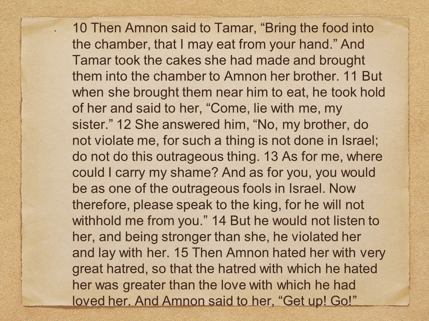 10 Then Amnon said to Tamar, Bring the food into the chamber, that I may eat from your hand. And Tamar took the cakes she had made and brought them into the chamber to Amnon her brother.