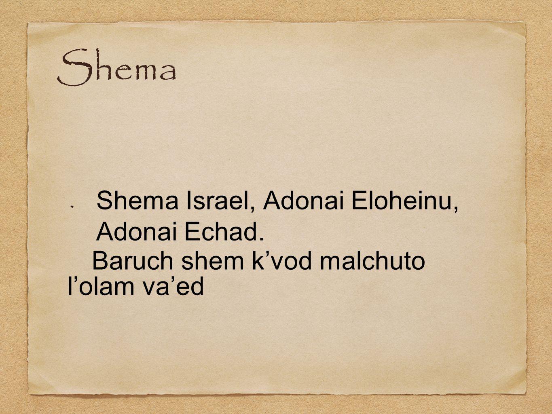 Shema Shema Israel, Adonai Eloheinu, Adonai Echad. Baruch shem k'vod malchuto l'olam va'ed