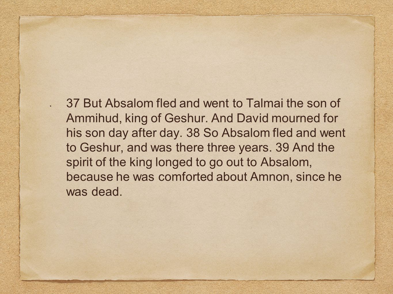 37 But Absalom fled and went to Talmai the son of Ammihud, king of Geshur. And David mourned for his son day after day. 38 So Absalom fled and went to