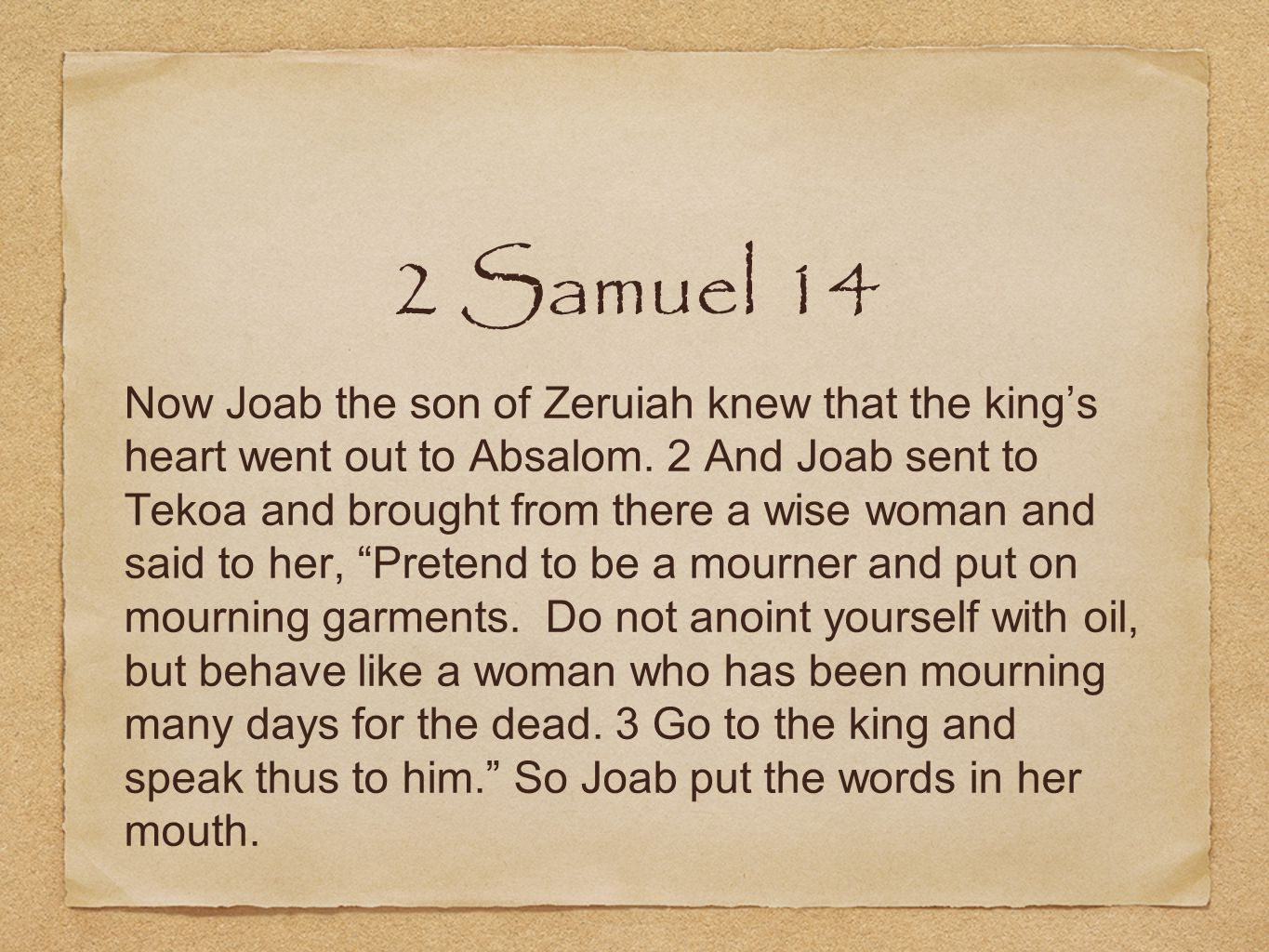 2 Samuel 14 Now Joab the son of Zeruiah knew that the king's heart went out to Absalom.