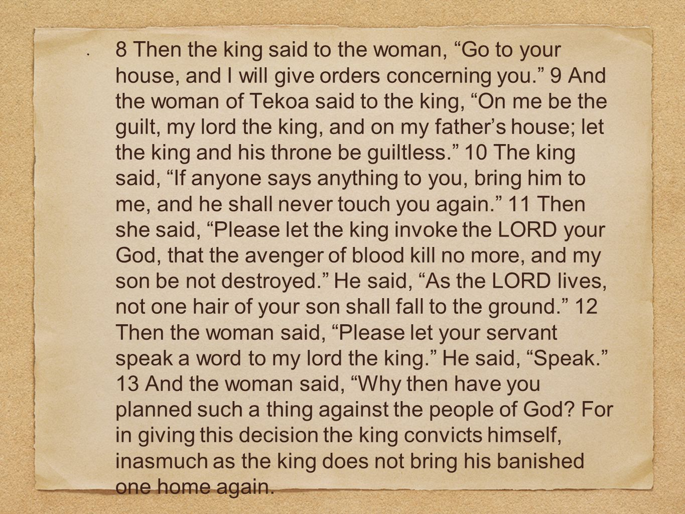 """8 Then the king said to the woman, """"Go to your house, and I will give orders concerning you."""" 9 And the woman of Tekoa said to the king, """"On me be the"""