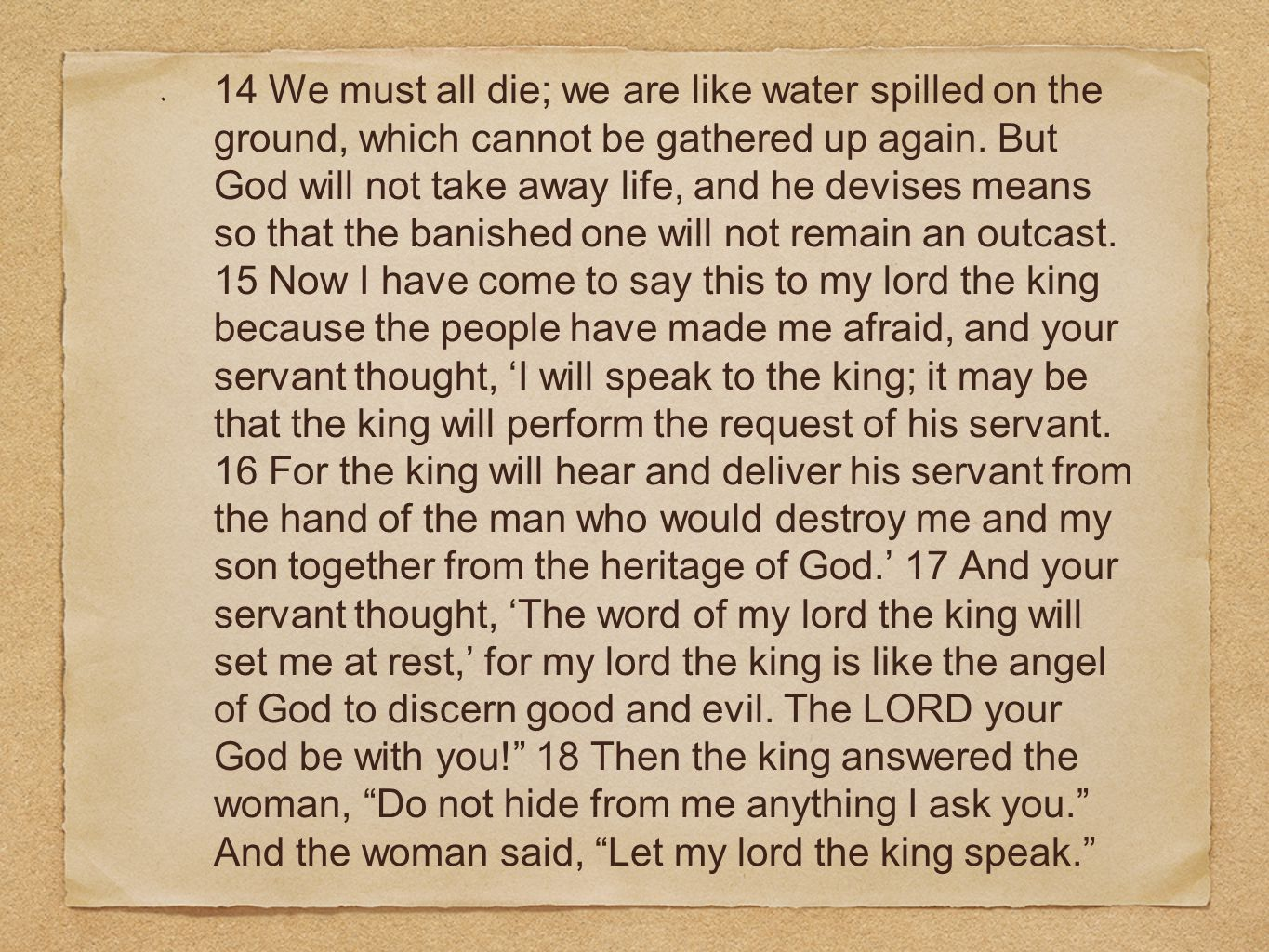14 We must all die; we are like water spilled on the ground, which cannot be gathered up again. But God will not take away life, and he devises means