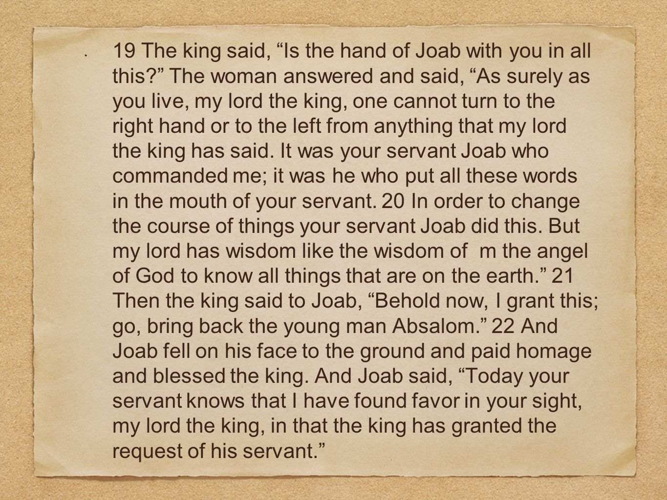 19 The king said, Is the hand of Joab with you in all this The woman answered and said, As surely as you live, my lord the king, one cannot turn to the right hand or to the left from anything that my lord the king has said.