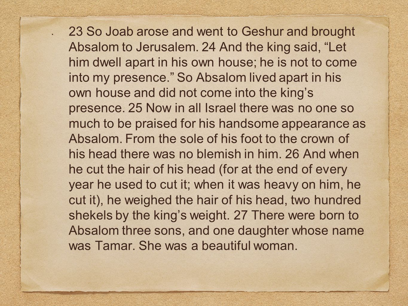 23 So Joab arose and went to Geshur and brought Absalom to Jerusalem.