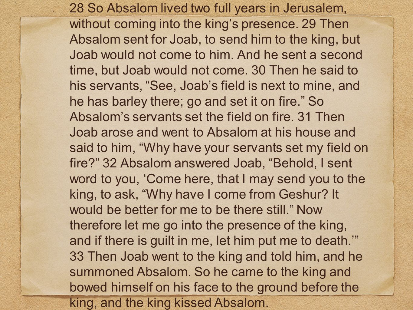 28 So Absalom lived two full years in Jerusalem, without coming into the king's presence.