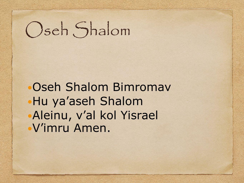 Oseh Shalom Oseh Shalom Bimromav Hu ya'aseh Shalom Aleinu, v'al kol Yisrael V'imru Amen.