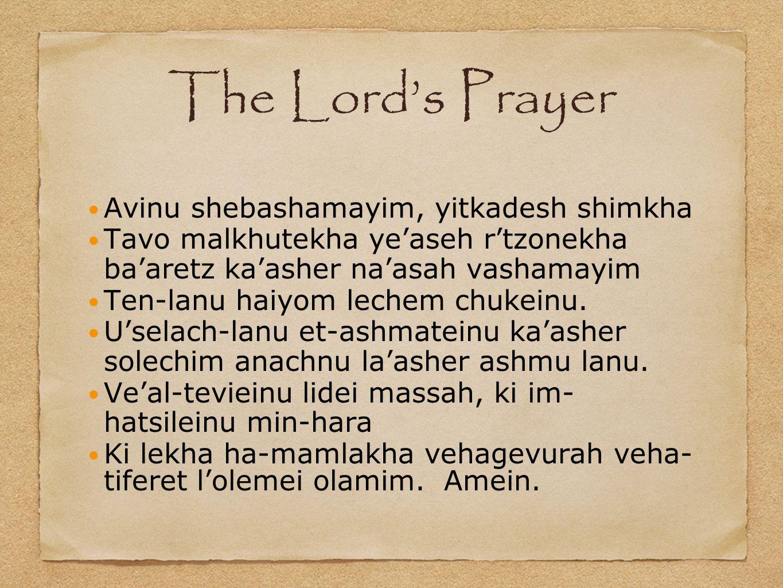 The Lord's Prayer Avinu shebashamayim, yitkadesh shimkha Tavo malkhutekha ye'aseh r'tzonekha ba'aretz ka'asher na'asah vashamayim Ten-lanu haiyom lechem chukeinu.