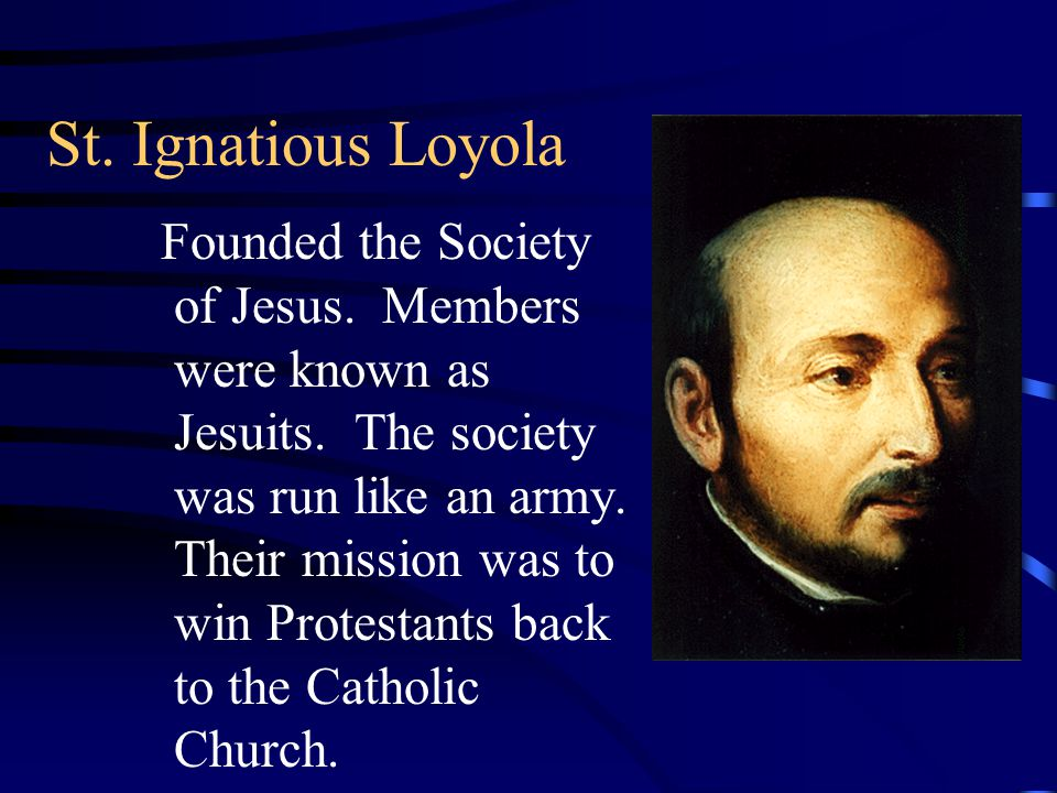 St. Ignatious Loyola Founded the Society of Jesus. Members were known as Jesuits. The society was run like an army. Their mission was to win Protestan