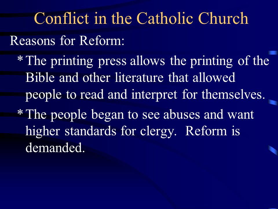 Conflict in the Catholic Church Reasons for Reform: *The printing press allows the printing of the Bible and other literature that allowed people to r