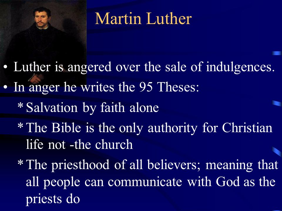 Martin Luther Luther is angered over the sale of indulgences. In anger he writes the 95 Theses: *Salvation by faith alone *The Bible is the only autho