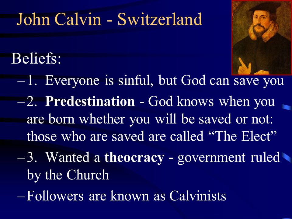 John Calvin - Switzerland Beliefs: –1. Everyone is sinful, but God can save you –2. Predestination - God knows when you are born whether you will be s