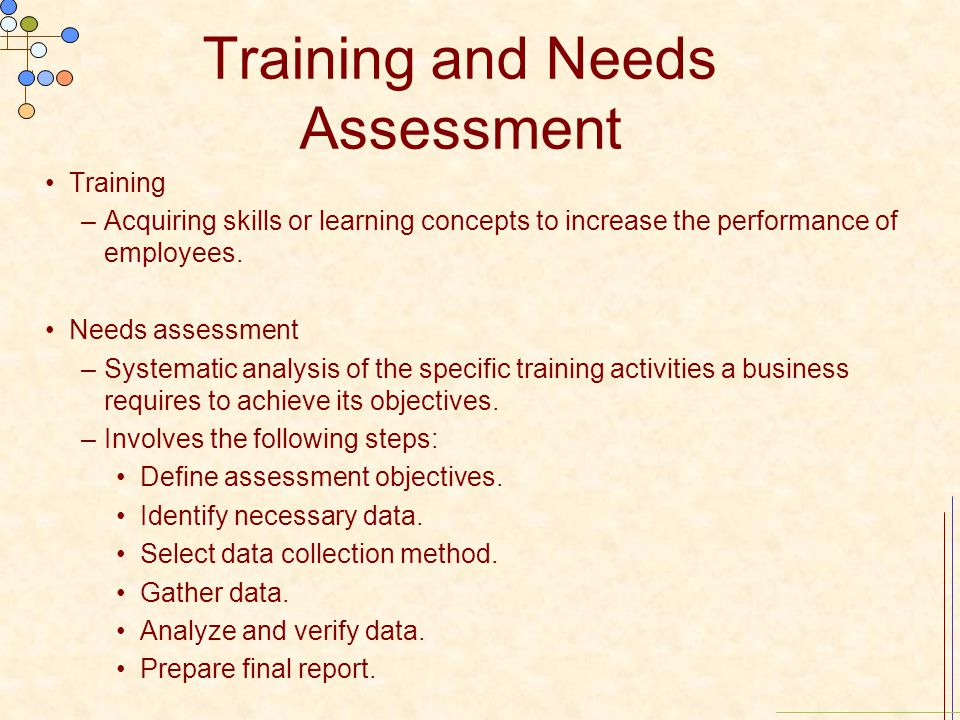 Training and Needs Assessment Training –Acquiring skills or learning concepts to increase the performance of employees. Needs assessment –Systematic a