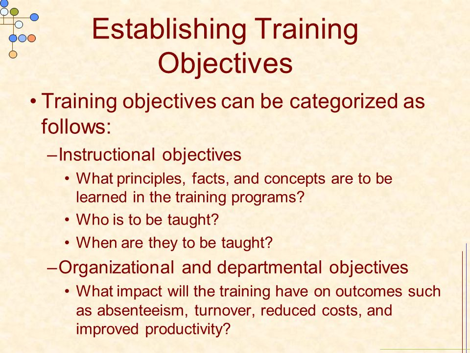 Establishing Training Objectives Training objectives can be categorized as follows: –Instructional objectives What principles, facts, and concepts are