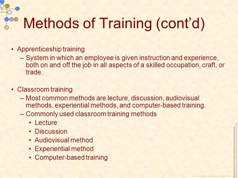 Methods of Training (cont'd) Apprenticeship training –System in which an employee is given instruction and experience, both on and off the job in all
