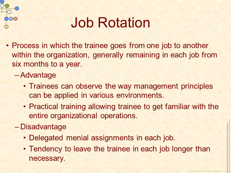 Job Rotation Process in which the trainee goes from one job to another within the organization, generally remaining in each job from six months to a y