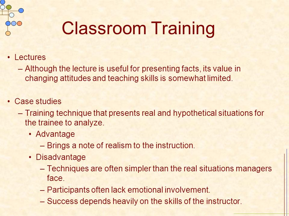 Classroom Training Lectures –Although the lecture is useful for presenting facts, its value in changing attitudes and teaching skills is somewhat limi