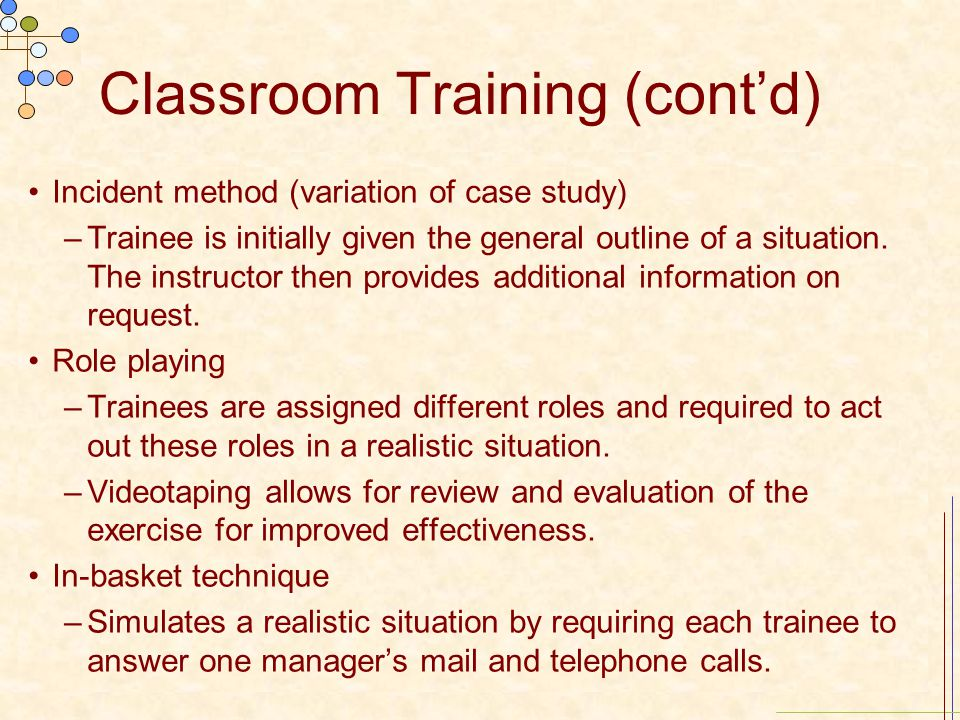 Classroom Training (cont'd) Incident method (variation of case study) –Trainee is initially given the general outline of a situation. The instructor t