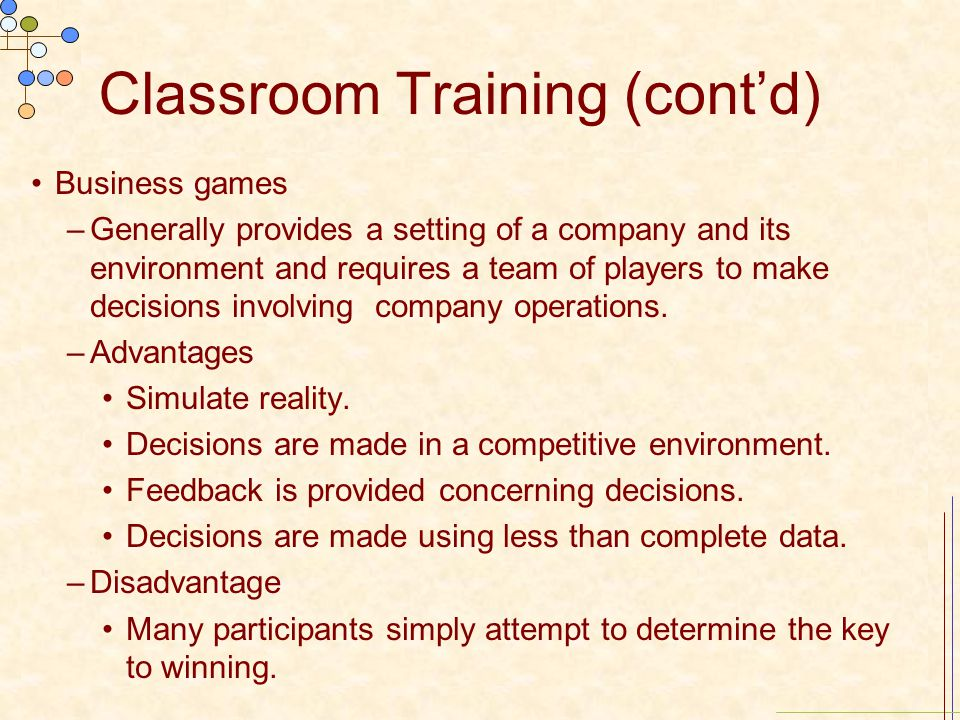 Classroom Training (cont'd) Business games –Generally provides a setting of a company and its environment and requires a team of players to make decis