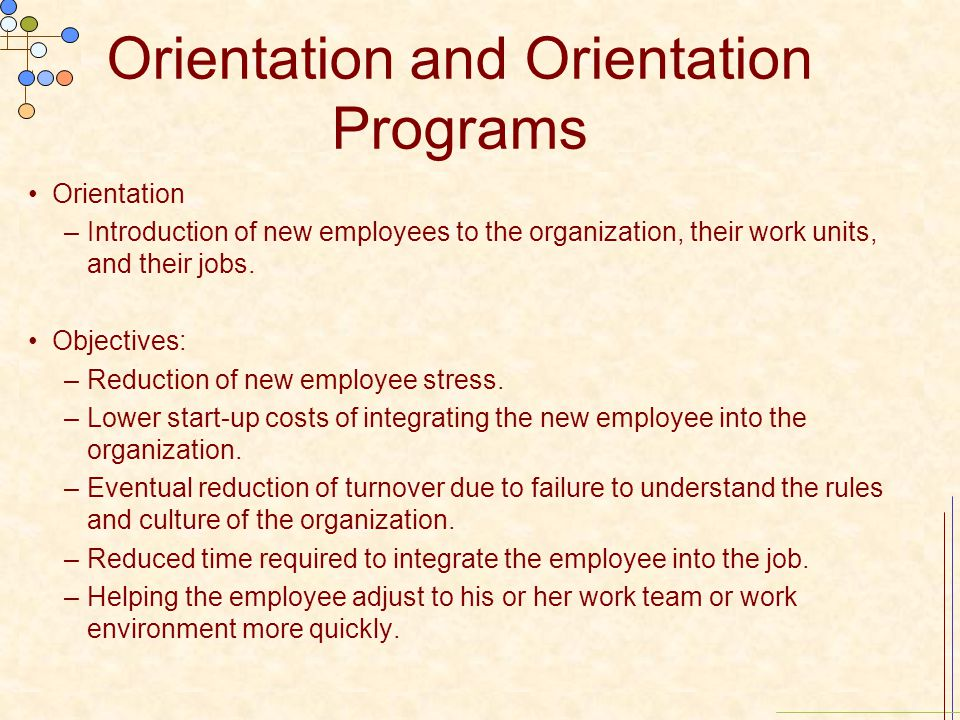 Orientation and Orientation Programs Orientation –Introduction of new employees to the organization, their work units, and their jobs. Objectives: –Re