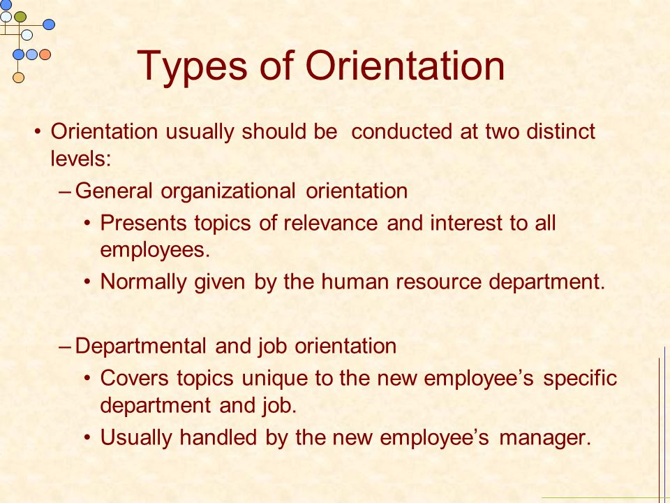 Types of Orientation Orientation usually should be conducted at two distinct levels: –General organizational orientation Presents topics of relevance