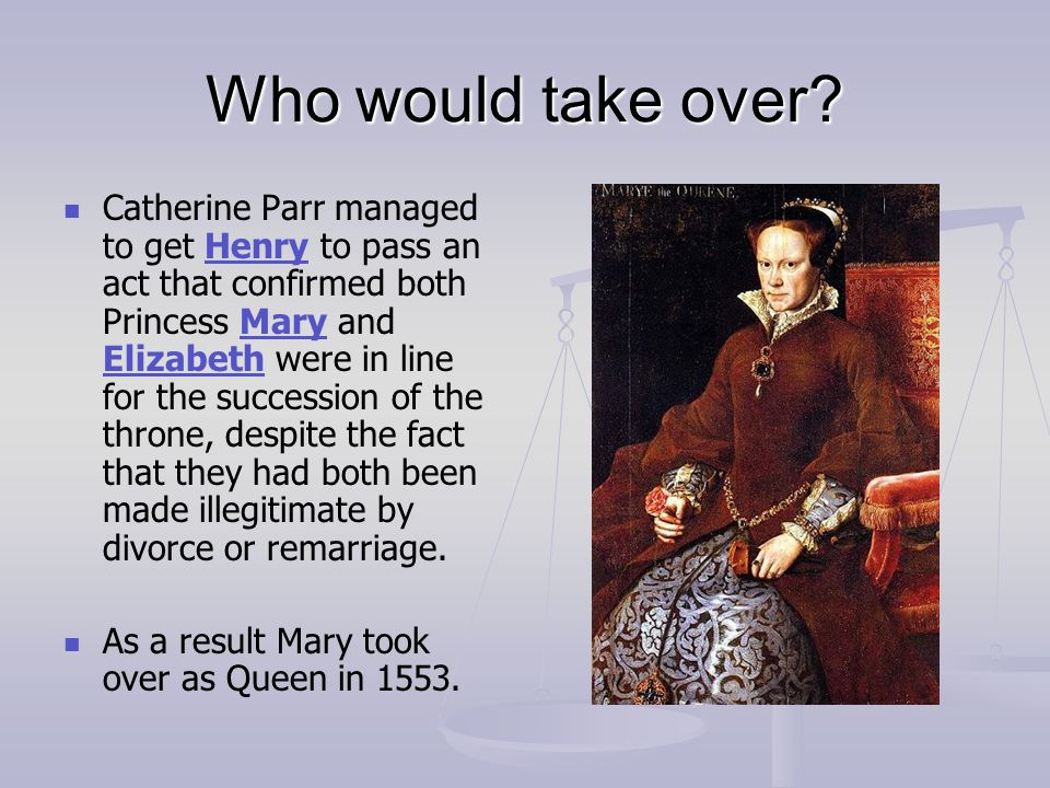 Who would take over? Catherine Parr managed to get Henry to pass an act that confirmed both Princess Mary and Elizabeth were in line for the successio