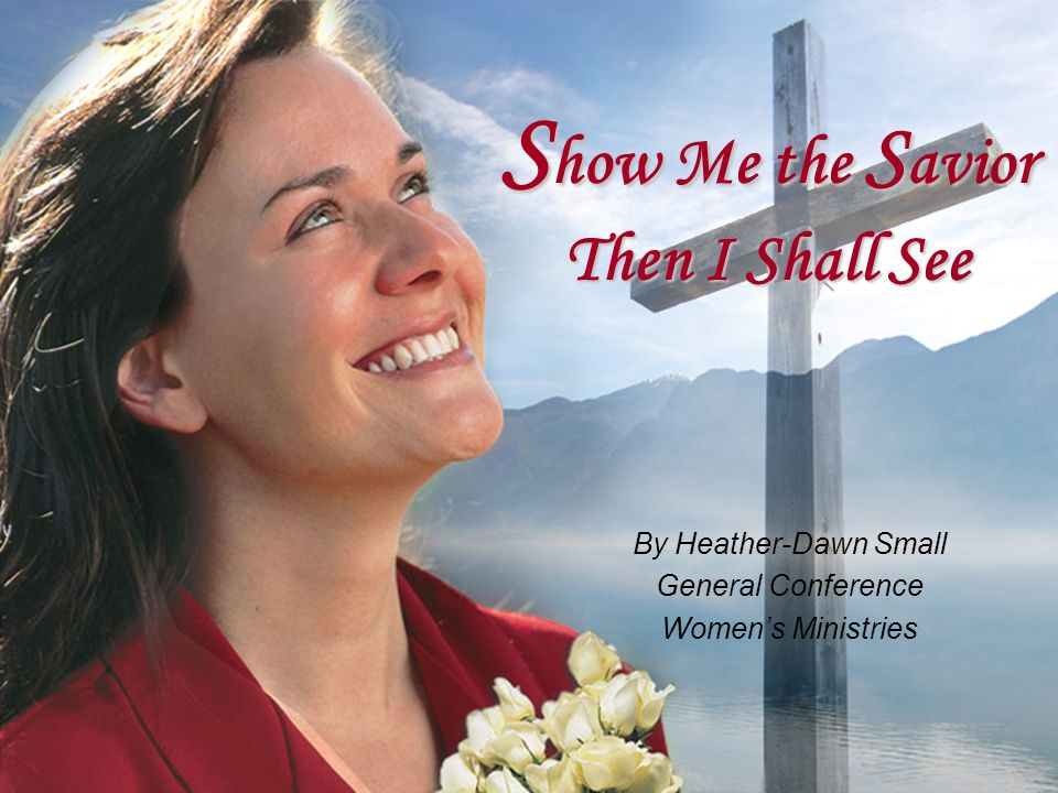 S how Me the S avior Then I Shall See By Heather-Dawn Small General Conference Women's Ministries