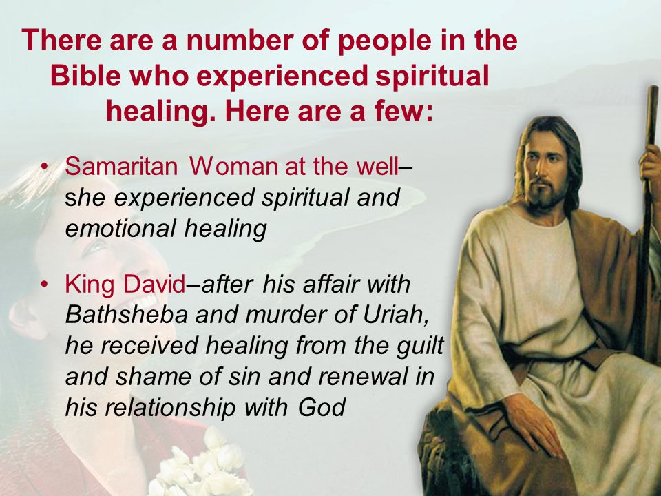Peter–after his betrayal of Jesus, he received the healing from his guilt and remorse Naomi–after losing husband and sons, she needed healing from bitterness and anger towards God Paul–struck down on the road to Damascus was in need of spiritual healing and a personal relationship with Jesus