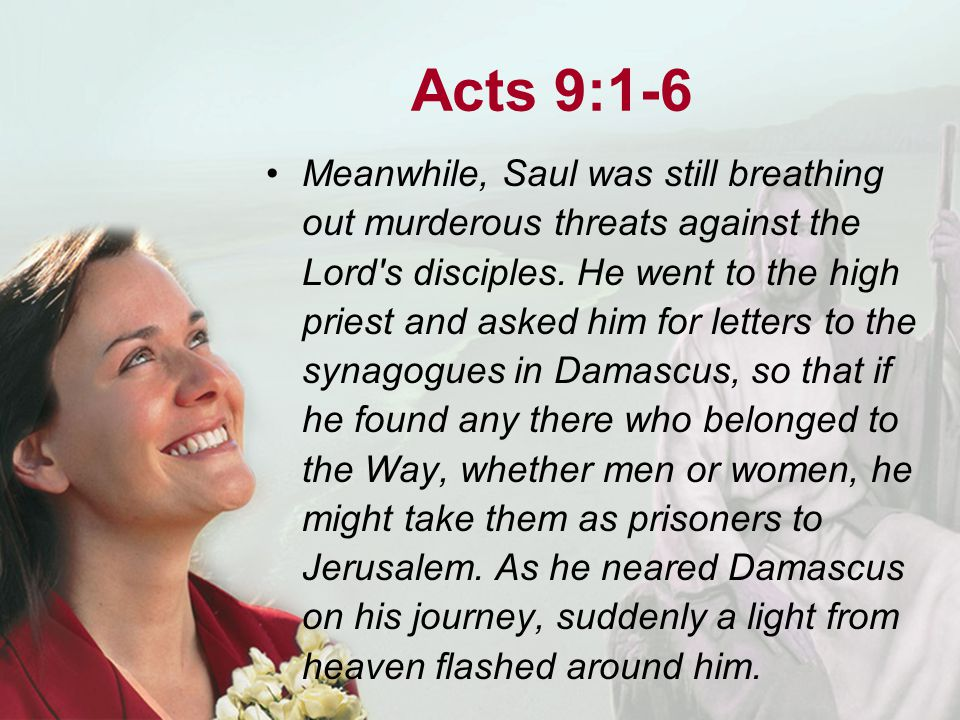 Acts 9:1-6 Meanwhile, Saul was still breathing out murderous threats against the Lord s disciples.