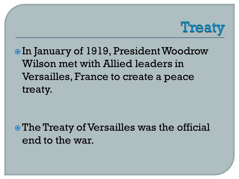  In January of 1919, President Woodrow Wilson met with Allied leaders in Versailles, France to create a peace treaty.