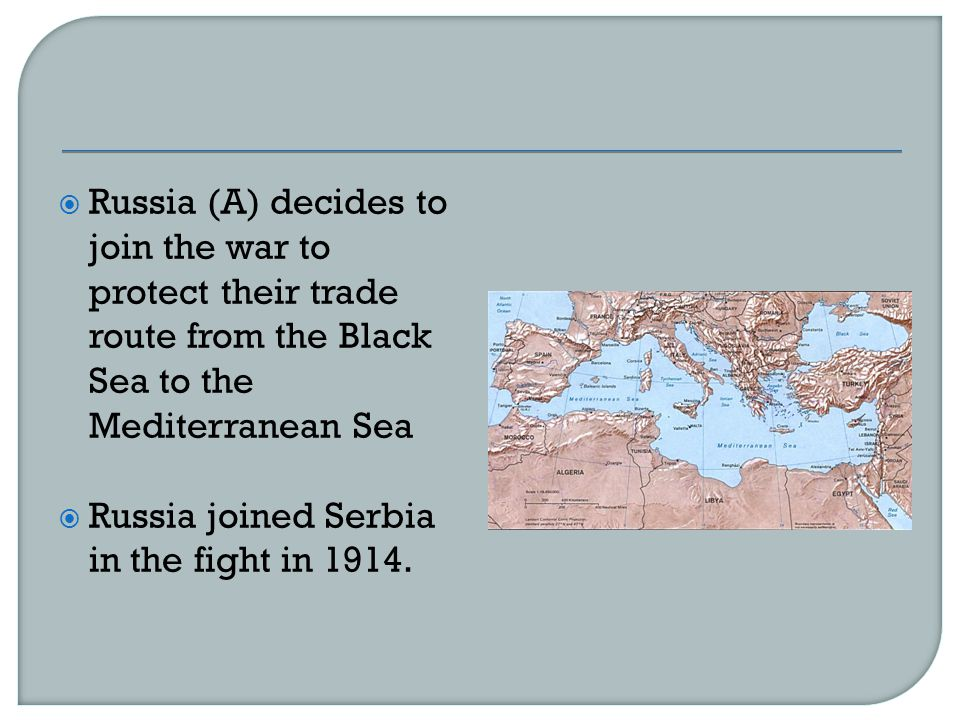  Russia (A) decides to join the war to protect their trade route from the Black Sea to the Mediterranean Sea  Russia joined Serbia in the fight in 1914.