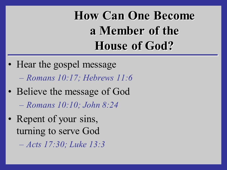 How Can One Become a Member of the House of God? Hear the gospel message –Romans 10:17; Hebrews 11:6 Believe the message of God –Romans 10:10; John 8: