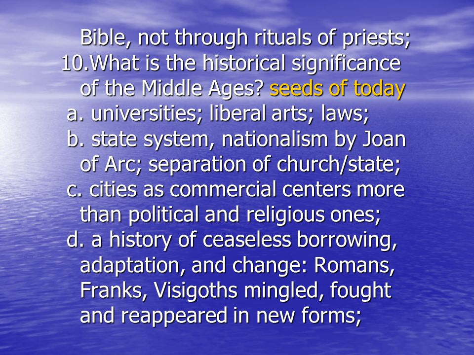 Bible, not through rituals of priests; 10.What is the historical significance of the Middle Ages? seeds of today a. universities; liberal arts; laws;