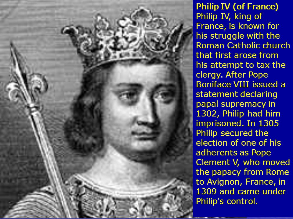 Philip IV (of France) Philip IV, king of France, is known for his struggle with the Roman Catholic church that first arose from his attempt to tax the