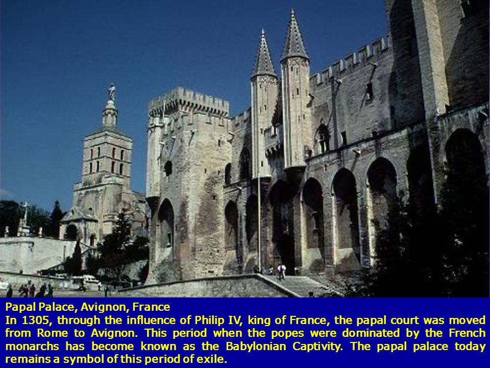 Papal Palace, Avignon, France In 1305, through the influence of Philip IV, king of France, the papal court was moved from Rome to Avignon. This period