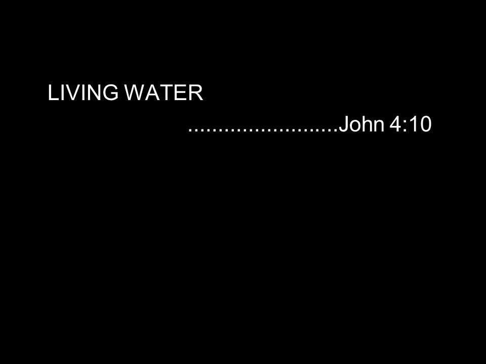 LIVING WATER.........................John 4:10