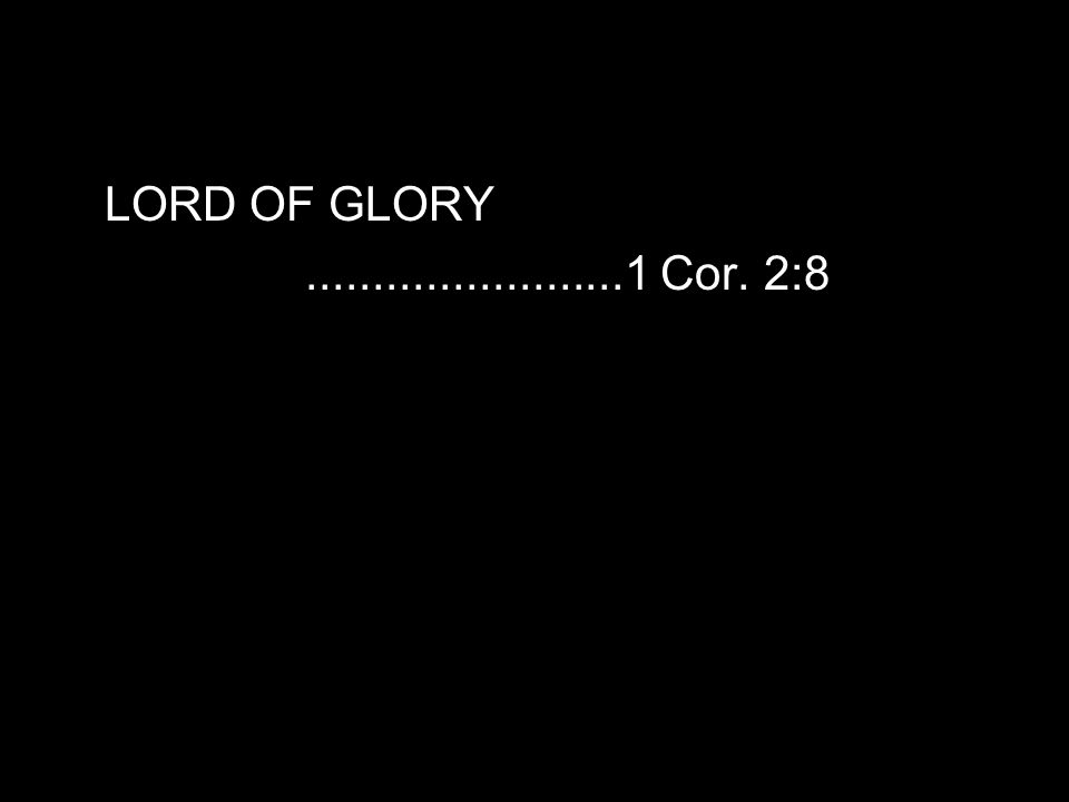 LORD OF GLORY........................1 Cor. 2:8