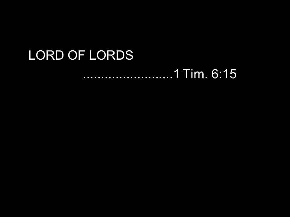 LORD OF LORDS.........................1 Tim. 6:15