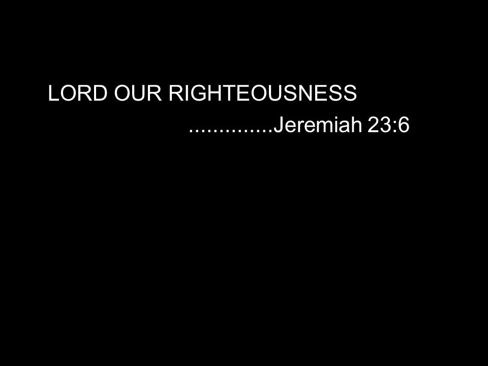 LORD OUR RIGHTEOUSNESS..............Jeremiah 23:6
